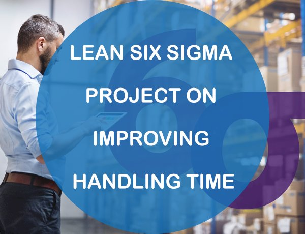 Lean Six Sigma Project on Improving Handling Time